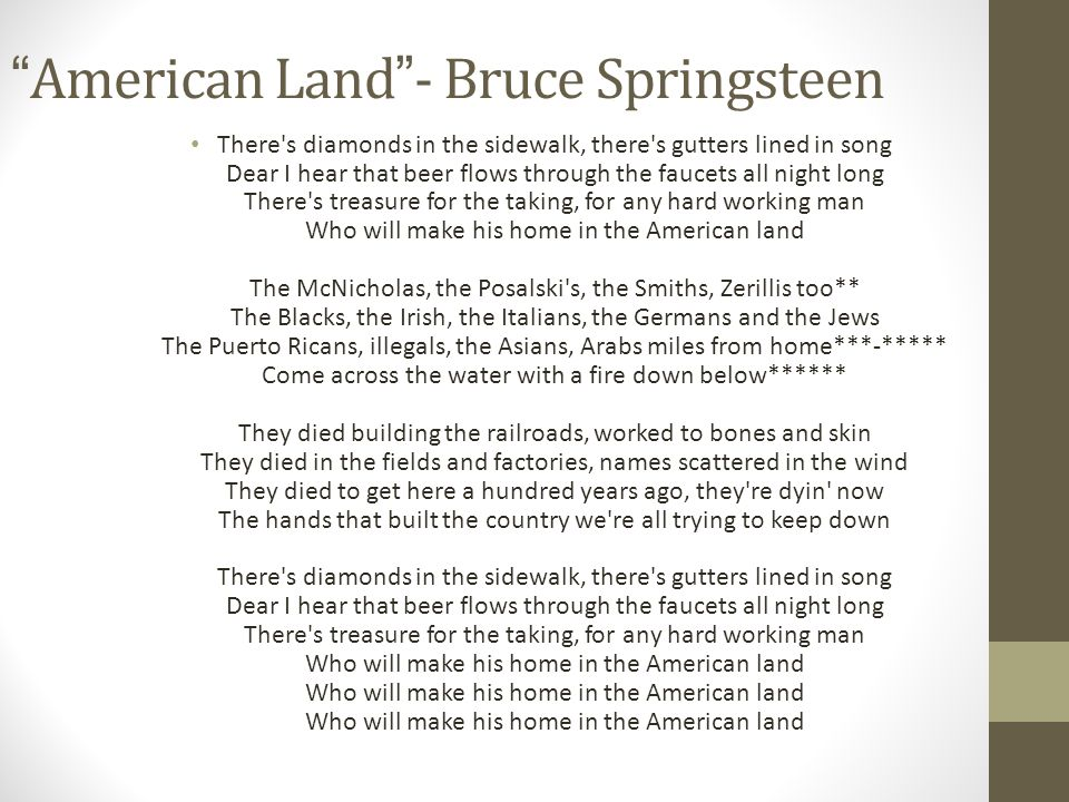 American Land- Bruce Springsteen There s diamonds in the sidewalk, there s gutters lined in song Dear I hear that beer flows through the faucets all night long There s treasure for the taking, for any hard working man Who will make his home in the American land The McNicholas, the Posalski s, the Smiths, Zerillis too** The Blacks, the Irish, the Italians, the Germans and the Jews The Puerto Ricans, illegals, the Asians, Arabs miles from home***-***** Come across the water with a fire down below****** They died building the railroads, worked to bones and skin They died in the fields and factories, names scattered in the wind They died to get here a hundred years ago, they re dyin now The hands that built the country we re all trying to keep down There s diamonds in the sidewalk, there s gutters lined in song Dear I hear that beer flows through the faucets all night long There s treasure for the taking, for any hard working man Who will make his home in the American land Who will make his home in the American land Who will make his home in the American land