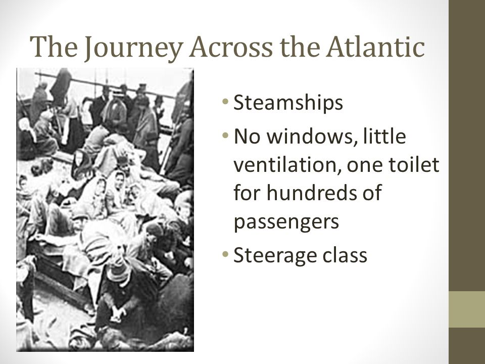 The Journey Across the Atlantic Steamships No windows, little ventilation, one toilet for hundreds of passengers Steerage class
