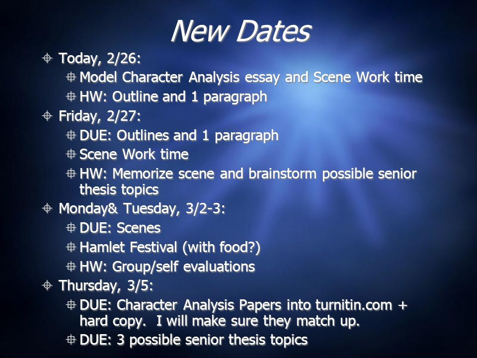 New Dates Today, 2/26: Model Character Analysis essay and Scene Work time HW: Outline and 1 paragraph Friday, 2/27: DUE: Outlines and 1 paragraph Scene Work time HW: Memorize scene and brainstorm possible senior thesis topics Monday& Tuesday, 3/2-3: DUE: Scenes Hamlet Festival (with food ) HW: Group/self evaluations Thursday, 3/5: DUE: Character Analysis Papers into turnitin.com + hard copy.