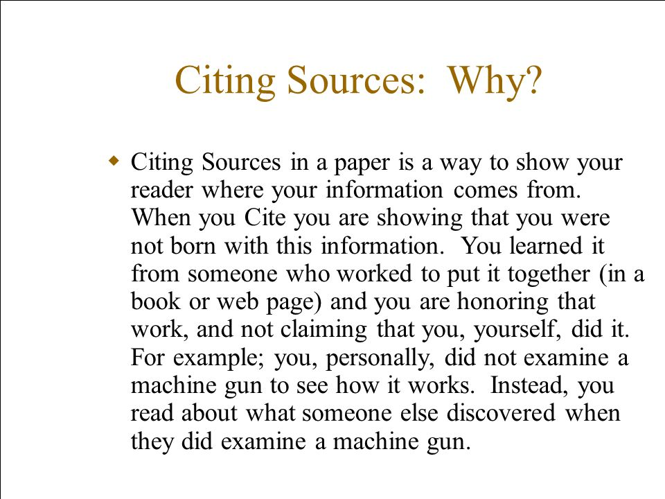 Citing Sources: Why? Citing Sources in a paper is a way to show your reader where your information comes from. When you Cite you are showing that you