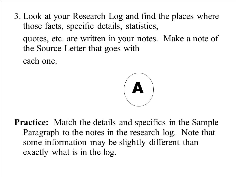 3.Look at your Research Log and find the places where those facts, specific details, statistics, quotes, etc. are written in your notes. Make a note o