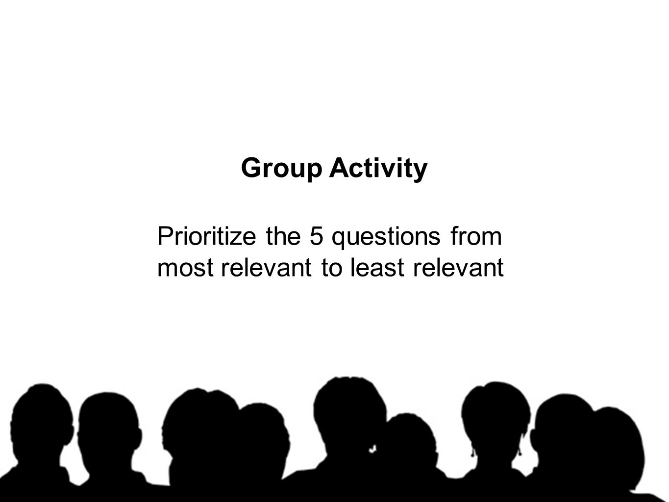 Group Activity Prioritize the 5 questions from most relevant to least relevant