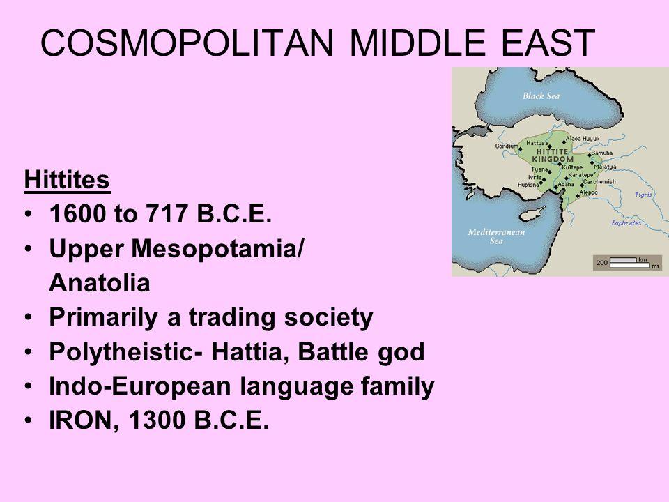 COSMOPOLITAN MIDDLE EAST Hittites 1600 to 717 B.C.E. Upper Mesopotamia/ Anatolia Primarily a trading society Polytheistic- Hattia, Battle god Indo-Eur
