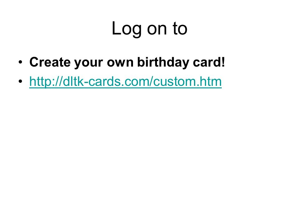 Log on to Create your own birthday card!