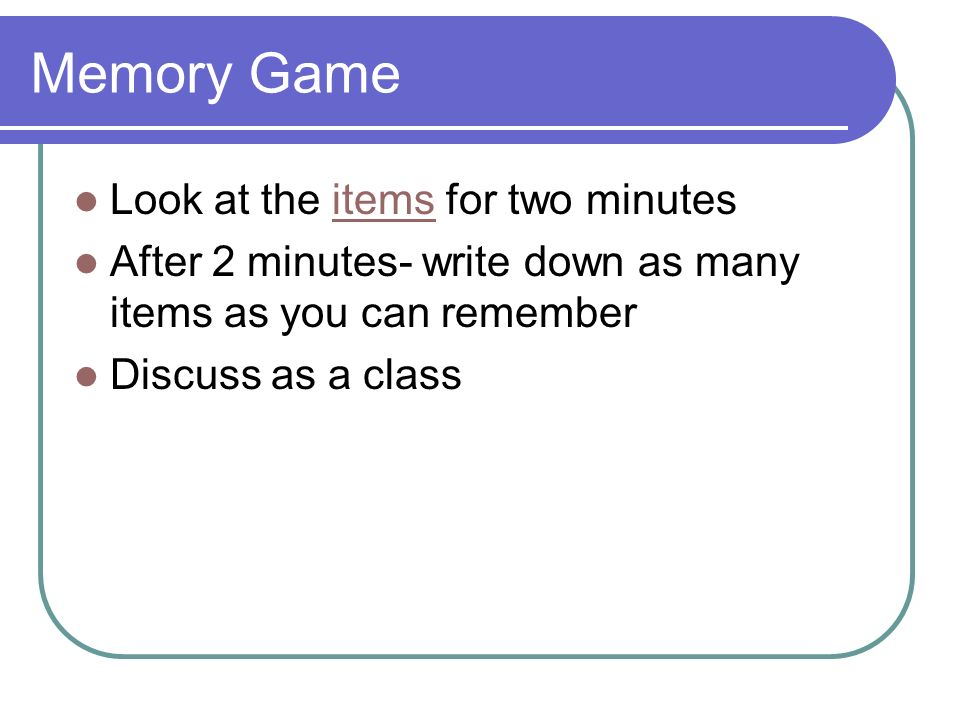 Memory Game Look at the items for two minutesitems After 2 minutes- write down as many items as you can remember Discuss as a class