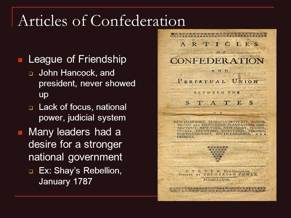 Articles of Confederation League of Friendship John Hancock, and president, never showed up Lack of focus, national power, judicial system Many leader