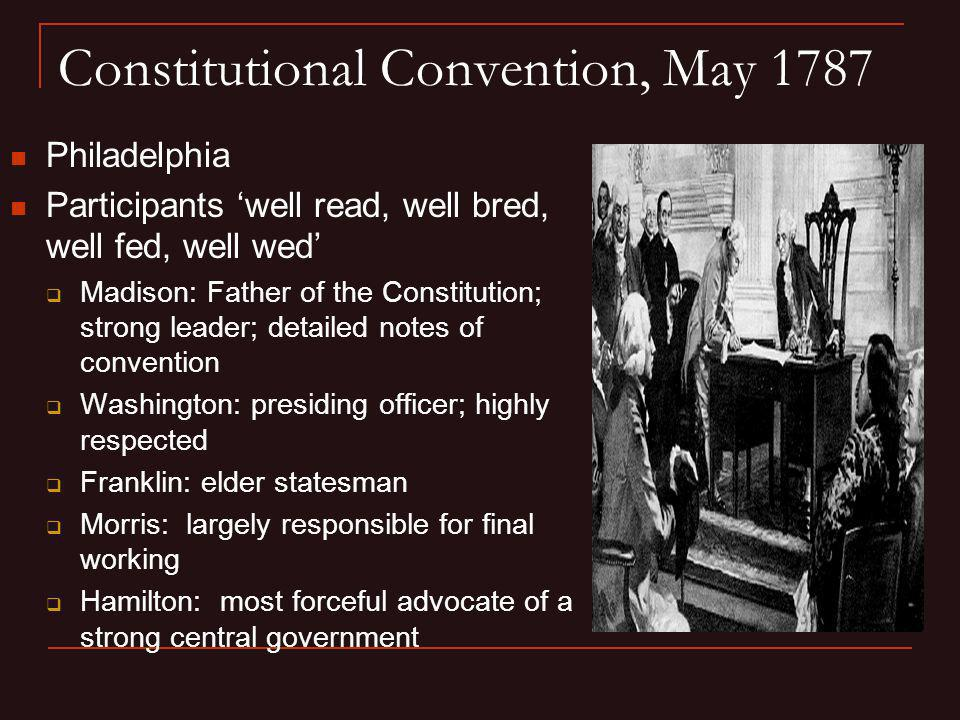 Constitutional Convention, May 1787 Philadelphia Participants well read, well bred, well fed, well wed Madison: Father of the Constitution; strong lea