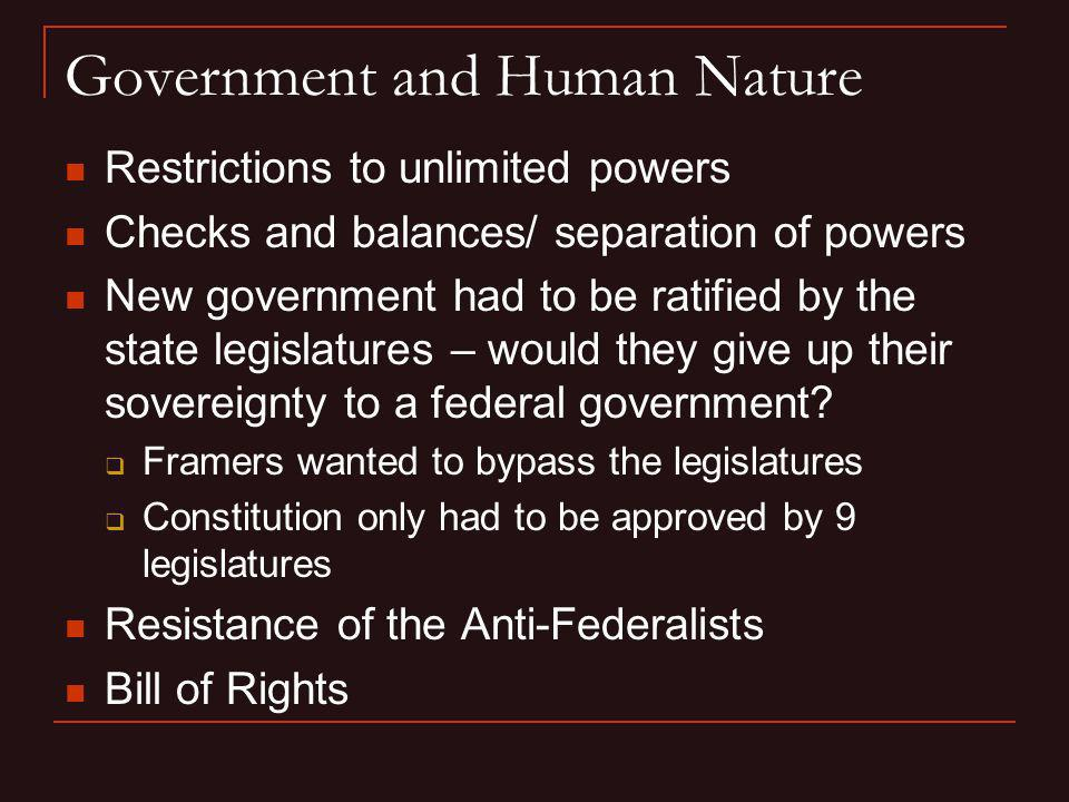Government and Human Nature Restrictions to unlimited powers Checks and balances/ separation of powers New government had to be ratified by the state