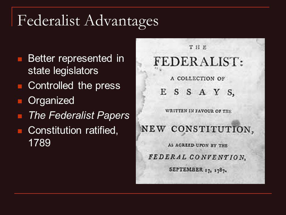 Federalist Advantages Better represented in state legislators Controlled the press Organized The Federalist Papers Constitution ratified, 1789