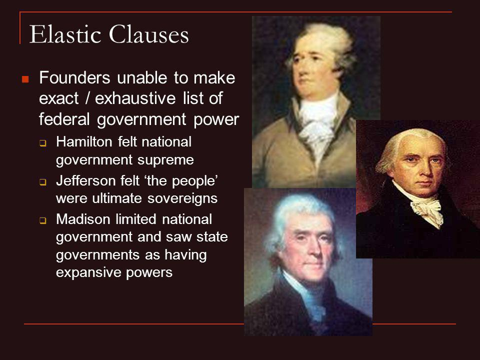 Elastic Clauses Founders unable to make exact / exhaustive list of federal government power Hamilton felt national government supreme Jefferson felt t