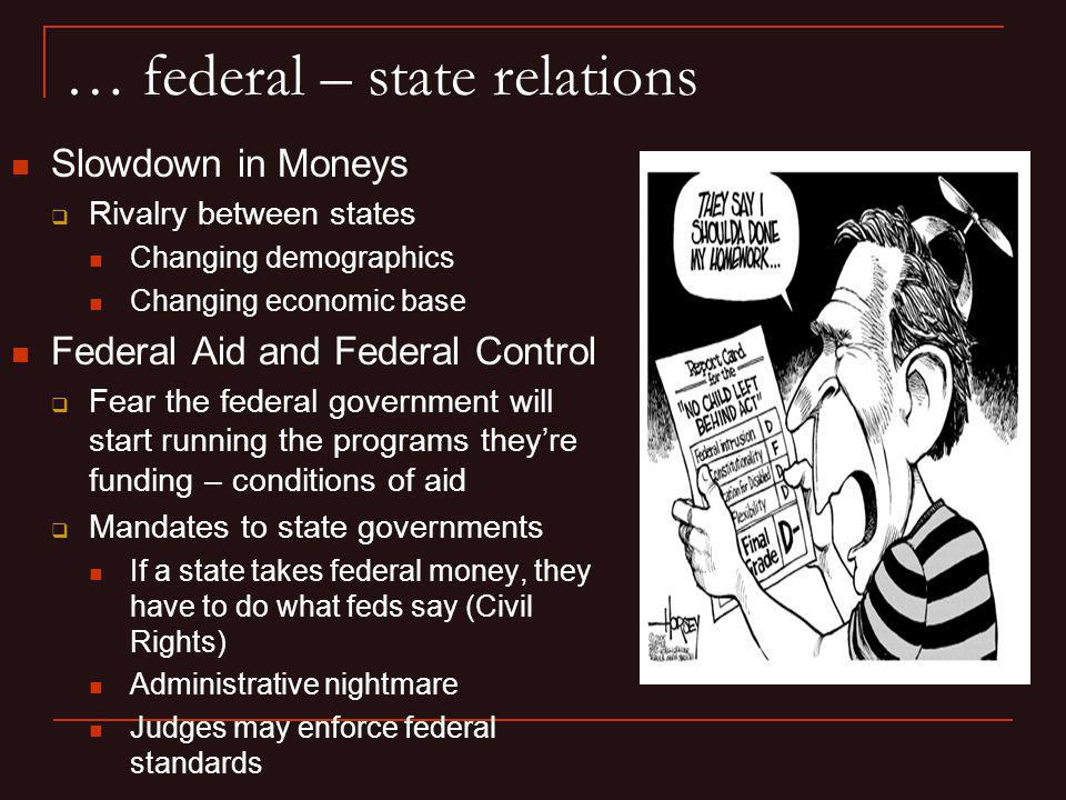 … federal – state relations Slowdown in Moneys Rivalry between states Changing demographics Changing economic base Federal Aid and Federal Control Fea
