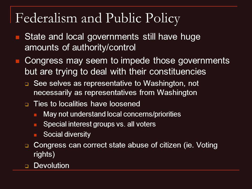 Federalism and Public Policy State and local governments still have huge amounts of authority/control Congress may seem to impede those governments bu