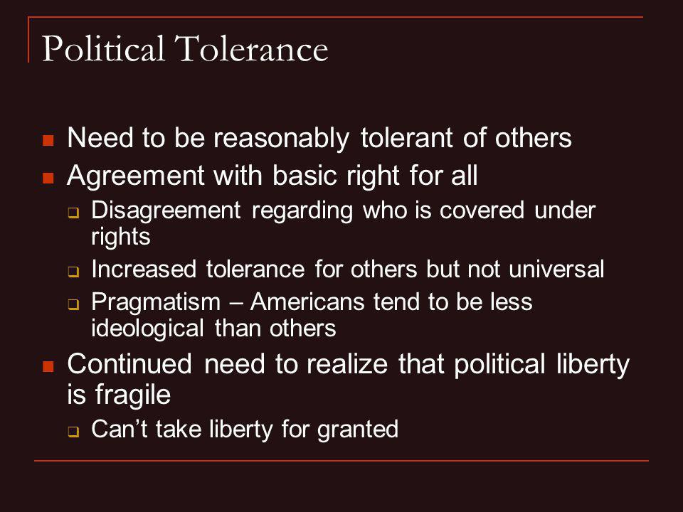 Political Tolerance Need to be reasonably tolerant of others Agreement with basic right for all Disagreement regarding who is covered under rights Inc