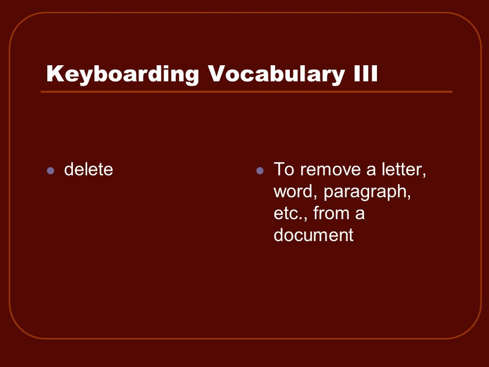Keyboarding Vocabulary III To remove a letter, word, paragraph, etc., from a document delete
