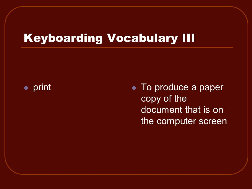 Keyboarding Vocabulary III print To produce a paper copy of the document that is on the computer screen