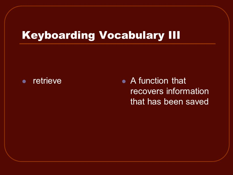 Keyboarding Vocabulary III retrieve A function that recovers information that has been saved