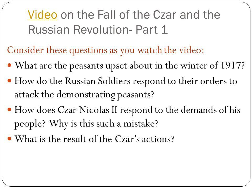 VideoVideo on the Fall of the Czar and the Russian Revolution- Part 1 Consider these questions as you watch the video: What are the peasants upset abo