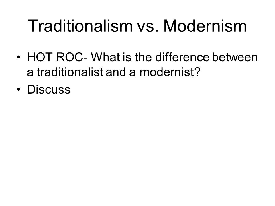 Traditionalism vs. Modernism HOT ROC- What is the difference between a traditionalist and a modernist? Discuss