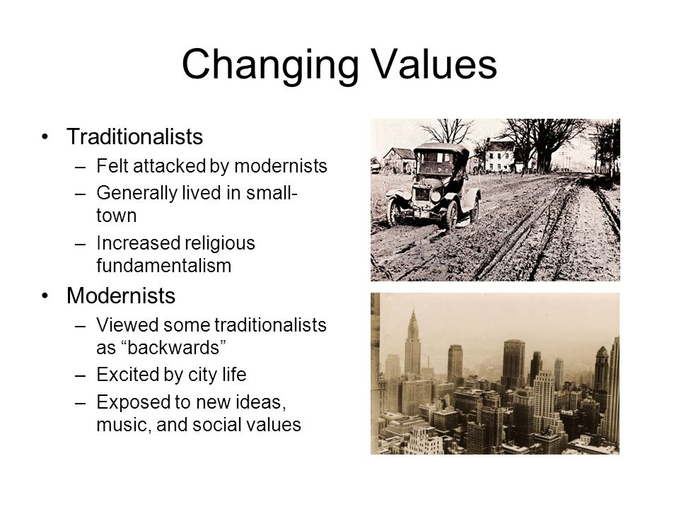 Changing Values Traditionalists –Felt attacked by modernists –Generally lived in small- town –Increased religious fundamentalism Modernists –Viewed so