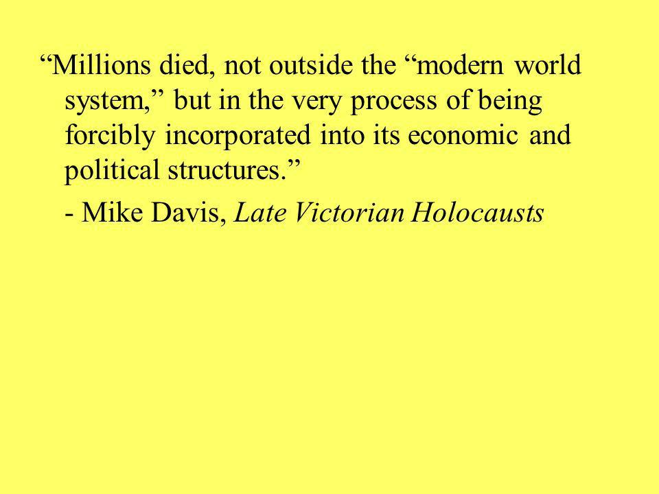 Millions died, not outside the modern world system, but in the very process of being forcibly incorporated into its economic and political structures.
