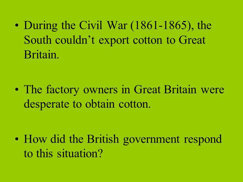 During the Civil War (1861-1865), the South couldnt export cotton to Great Britain. The factory owners in Great Britain were desperate to obtain cotto