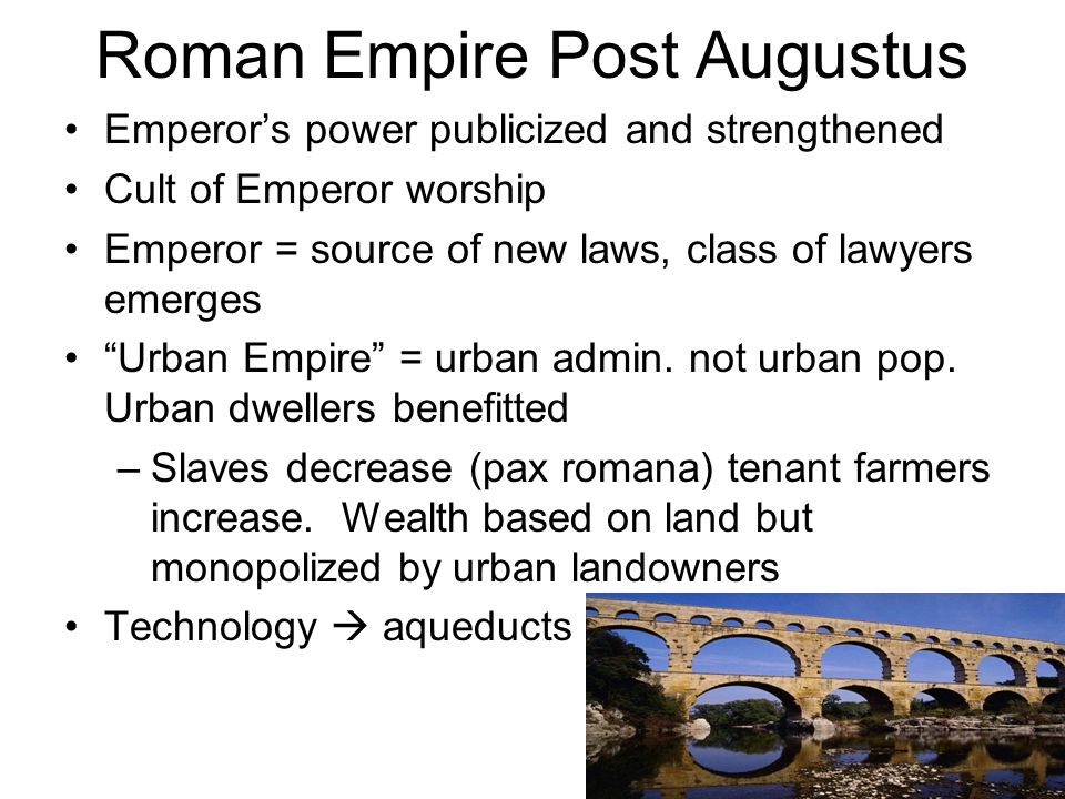 Roman Empire Post Augustus Emperors power publicized and strengthened Cult of Emperor worship Emperor = source of new laws, class of lawyers emerges U