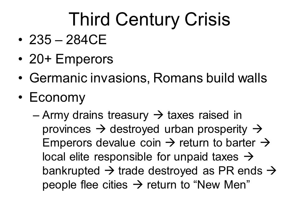 Third Century Crisis 235 – 284CE 20+ Emperors Germanic invasions, Romans build walls Economy –Army drains treasury taxes raised in provinces destroyed