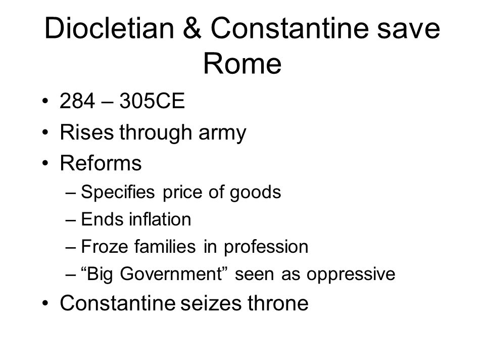 Diocletian & Constantine save Rome 284 – 305CE Rises through army Reforms –Specifies price of goods –Ends inflation –Froze families in profession –Big
