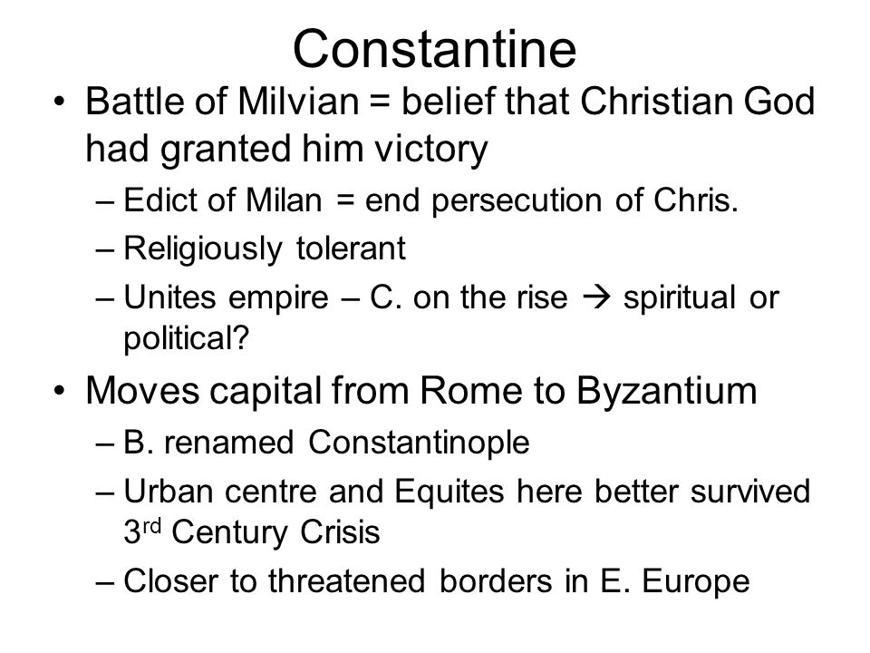 Constantine Battle of Milvian = belief that Christian God had granted him victory –Edict of Milan = end persecution of Chris. –Religiously tolerant –U