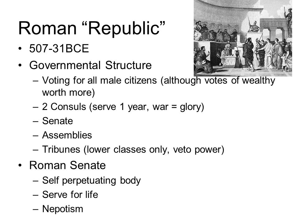 Roman Republic 507-31BCE Governmental Structure –Voting for all male citizens (although votes of wealthy worth more) –2 Consuls (serve 1 year, war = g