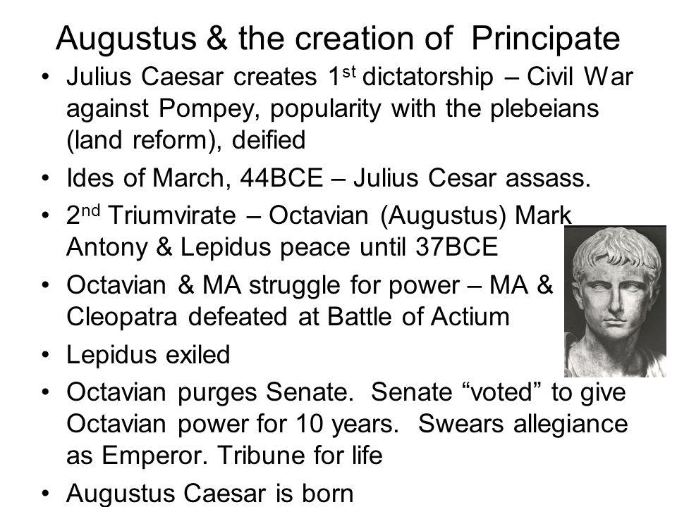 Augustus & the creation of Principate Julius Caesar creates 1 st dictatorship – Civil War against Pompey, popularity with the plebeians (land reform),