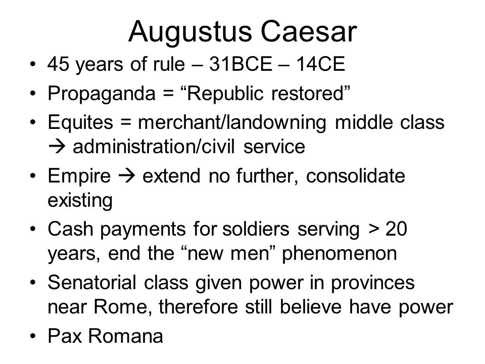 Augustus Caesar 45 years of rule – 31BCE – 14CE Propaganda = Republic restored Equites = merchant/landowning middle class administration/civil service