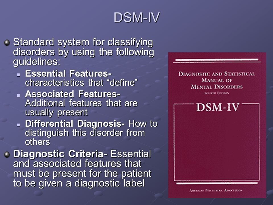 DSM-IV Standard system for classifying disorders by using the following guidelines: Essential Features- characteristics that define Essential Features- characteristics that define Associated Features- Additional features that are usually present Associated Features- Additional features that are usually present Differential Diagnosis- How to distinguish this disorder from others Differential Diagnosis- How to distinguish this disorder from others Diagnostic Criteria- Essential and associated features that must be present for the patient to be given a diagnostic label
