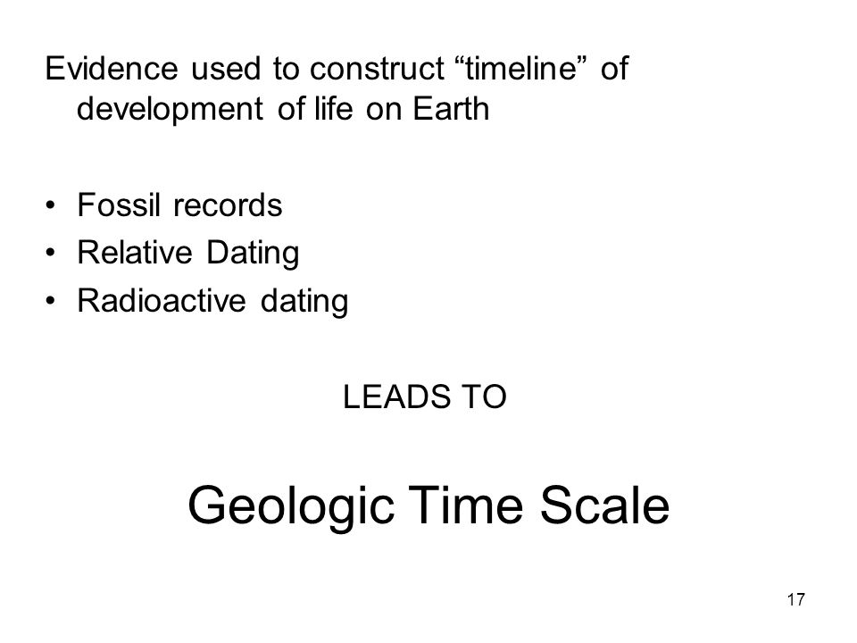 Geologic Time Scale Evidence used to construct timeline of development of life on Earth Fossil records Relative Dating Radioactive dating LEADS TO 17