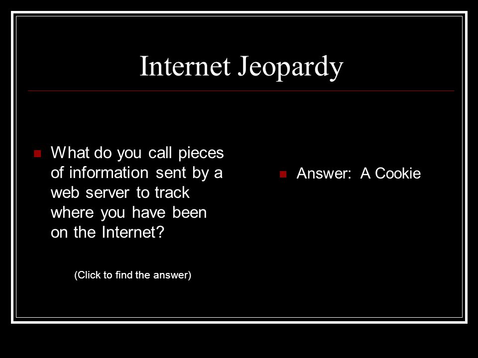 Internet Jeopardy What do you call pieces of information sent by a web server to track where you have been on the Internet.