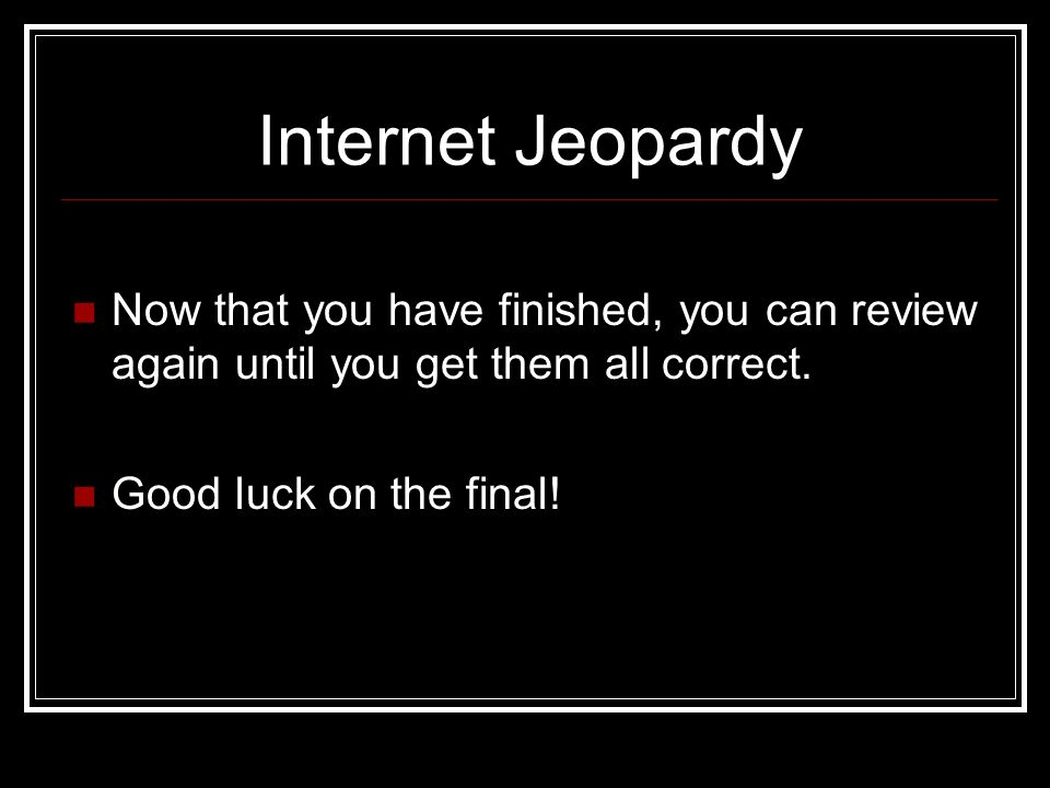 Internet Jeopardy Now that you have finished, you can review again until you get them all correct.