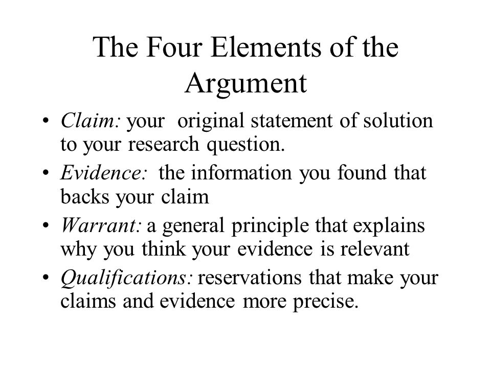 The Four Elements of the Argument Claim: your original statement of solution to your research question. Evidence: the information you found that backs