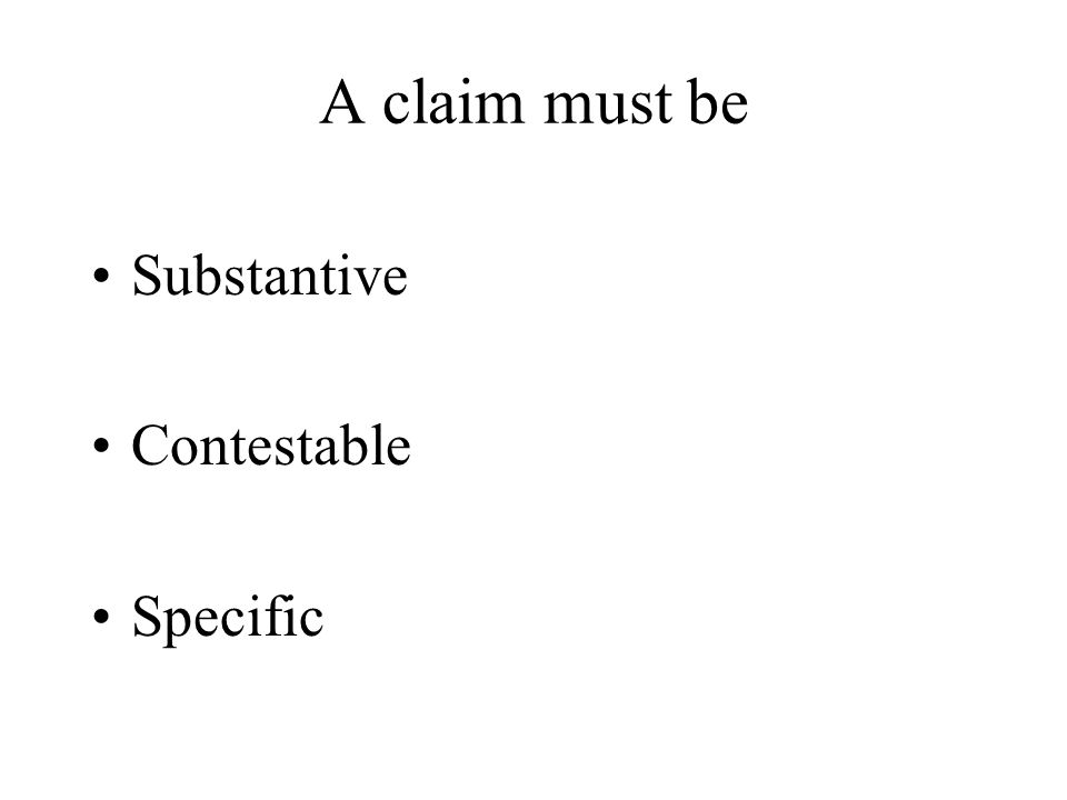 A claim must be Substantive Contestable Specific