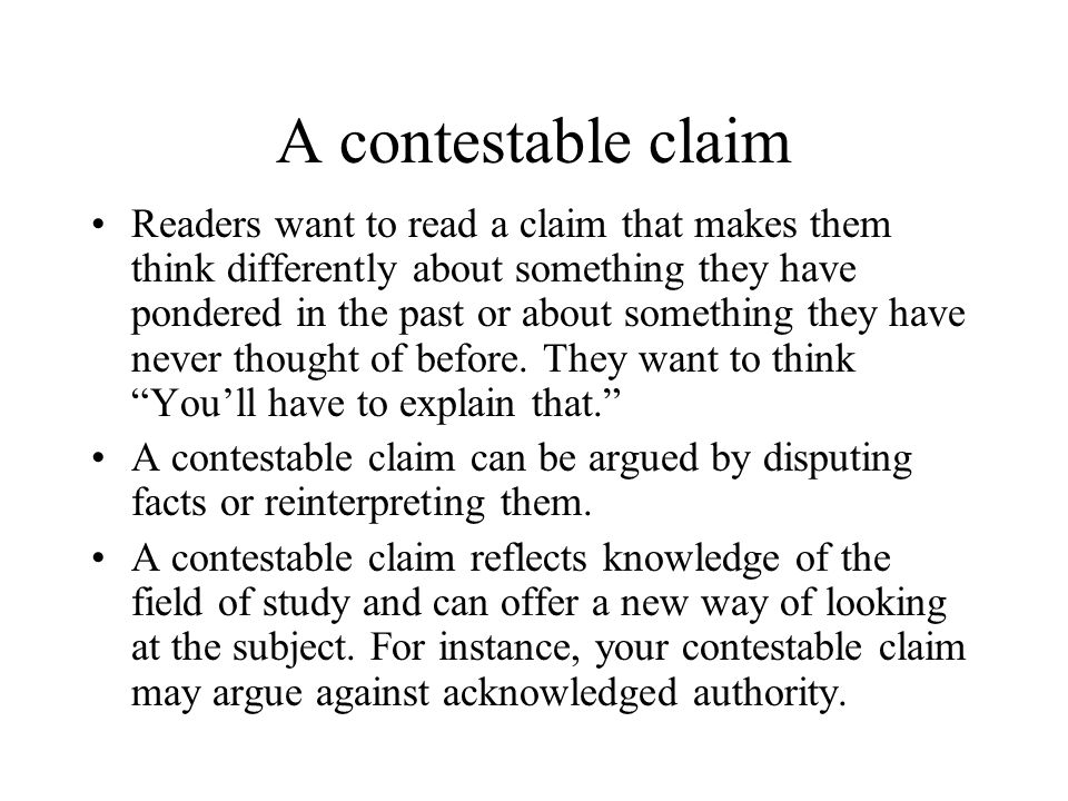 A contestable claim Readers want to read a claim that makes them think differently about something they have pondered in the past or about something they have never thought of before.