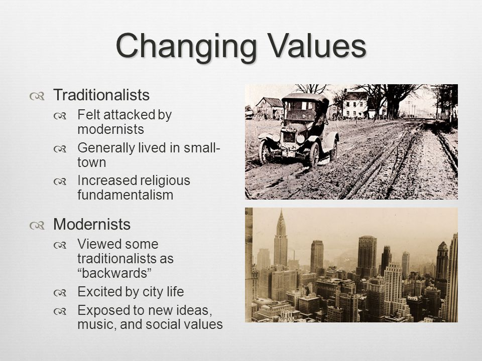 Changing Values Traditionalists Felt attacked by modernists Generally lived in small- town Increased religious fundamentalism Modernists Viewed some t