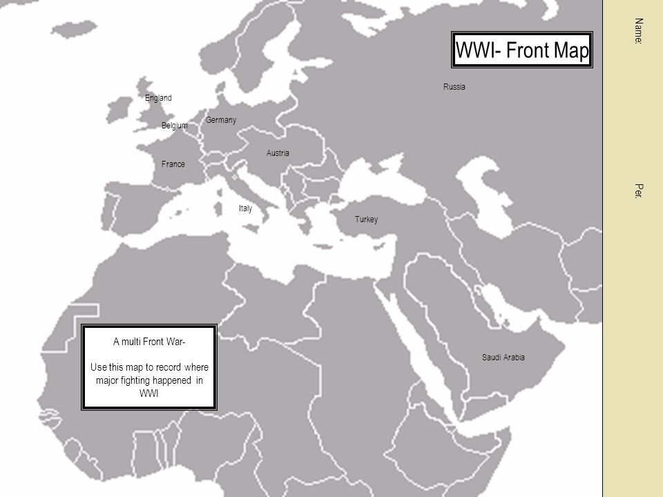 France Germany Russia Turkey Italy Austria England Belgium Saudi Arabia A multi Front War- Use this map to record where major fighting happened in WWI