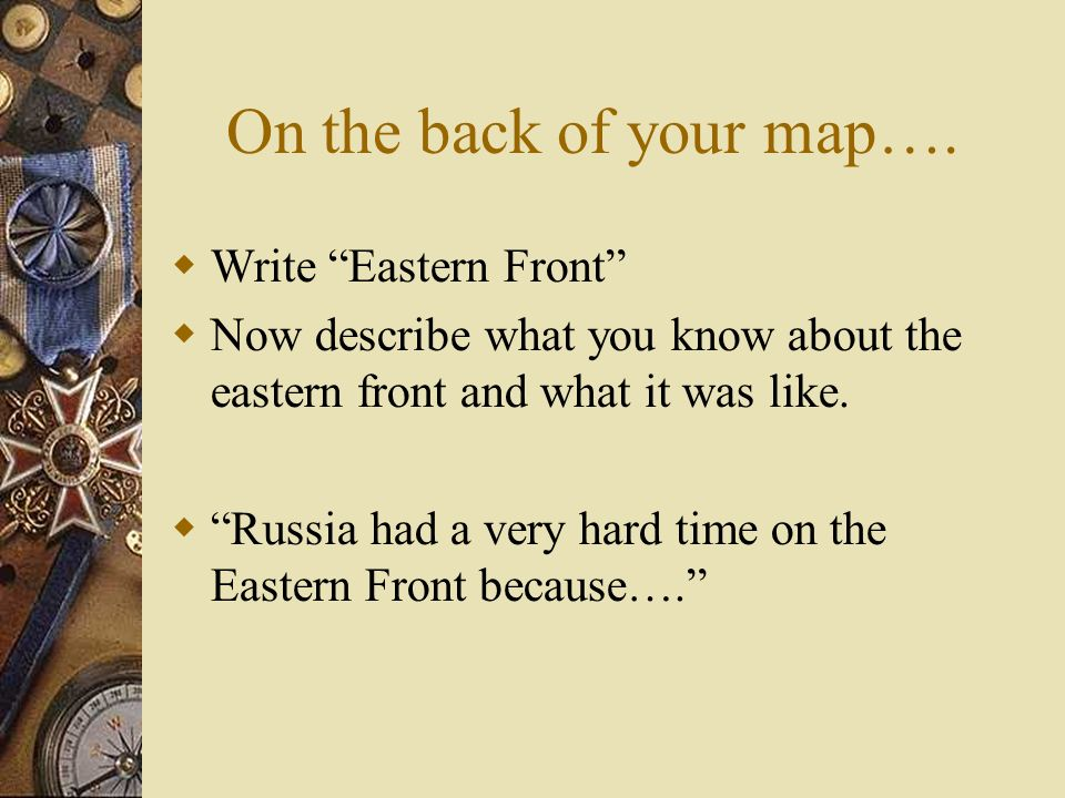 On the back of your map…. Write Eastern Front Now describe what you know about the eastern front and what it was like. Russia had a very hard time on