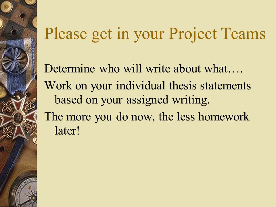 Please get in your Project Teams Determine who will write about what…. Work on your individual thesis statements based on your assigned writing. The m