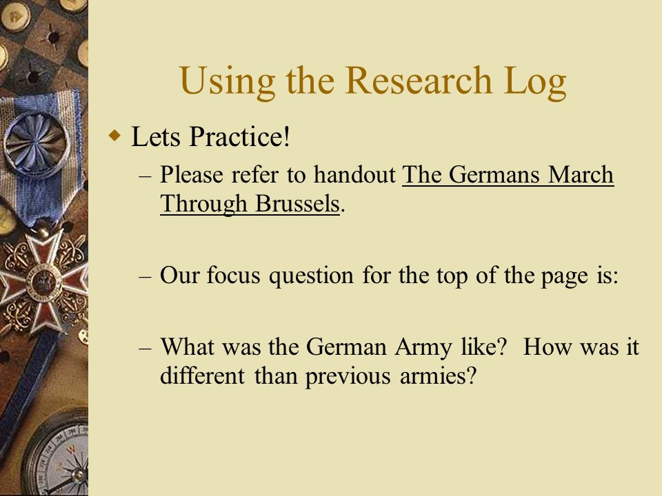 Using the Research Log Lets Practice! – Please refer to handout The Germans March Through Brussels. – Our focus question for the top of the page is: –