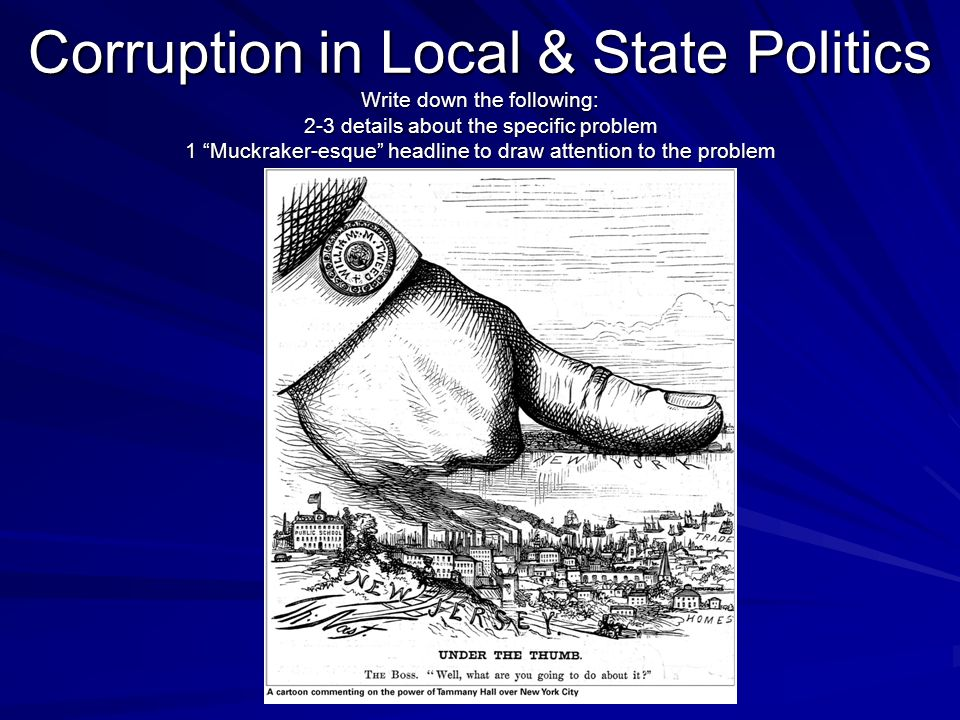 Corruption in Local & State Politics Write down the following: 2-3 details about the specific problem 1 Muckraker-esque headline to draw attention to the problem