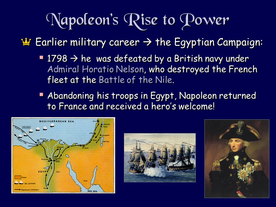 Napoleons Rise to Power aEarlier military career the Egyptian Campaign: 1798 he was defeated by a British navy under Admiral Horatio Nelson, who destroyed the French fleet at the Battle of the Nile.
