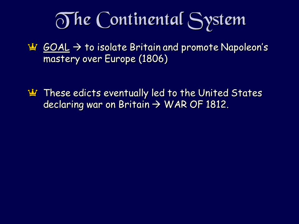 The Continental System aGOAL to isolate Britain and promote Napoleons mastery over Europe (1806) aThese edicts eventually led to the United States declaring war on Britain WAR OF 1812.