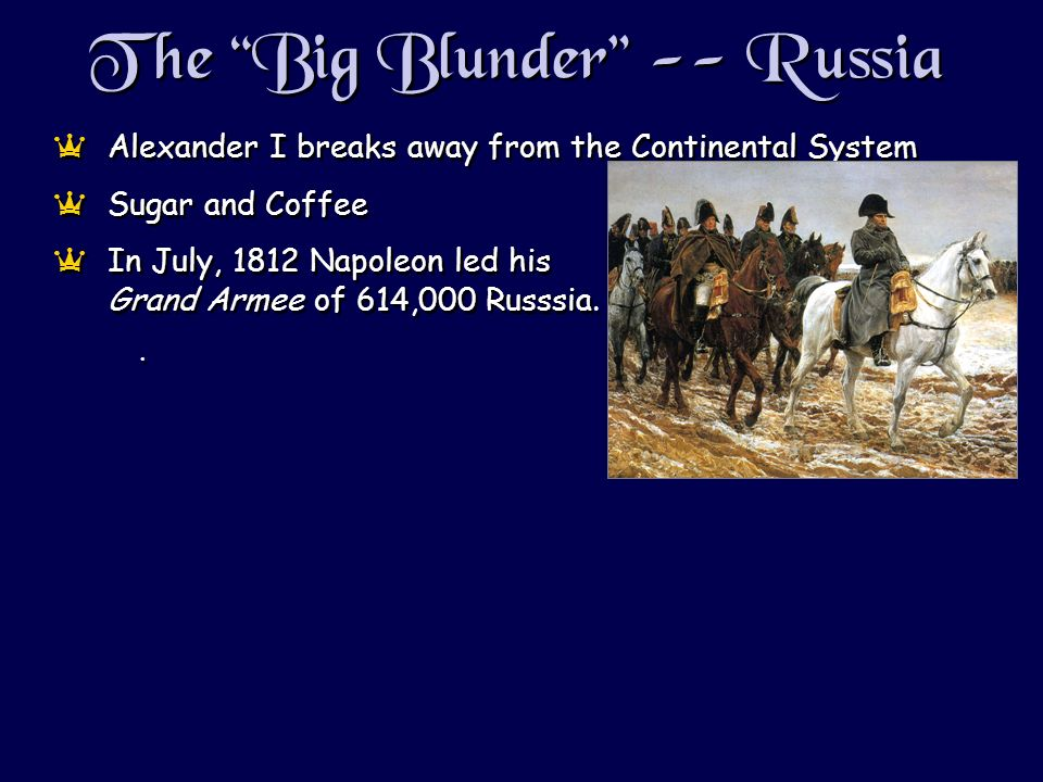 The Big Blunder -- Russia aAlexander I breaks away from the Continental System aSugar and Coffee aIn July, 1812 Napoleon led his Grand Armee of 614,000 Russsia..