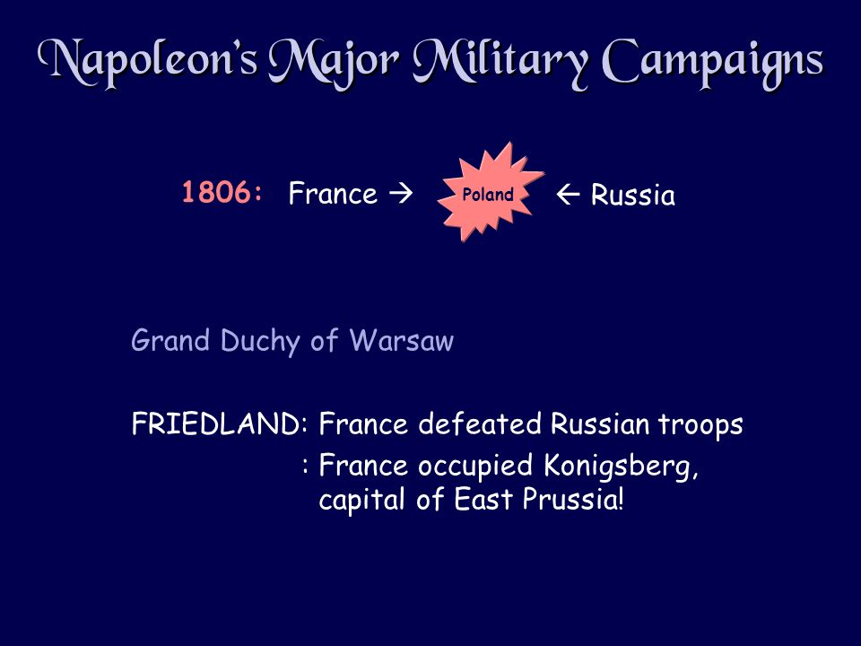 Napoleons Major Military Campaigns Grand Duchy of Warsaw FRIEDLAND: France defeated Russian troops : France occupied Konigsberg, capital of East Prussia.