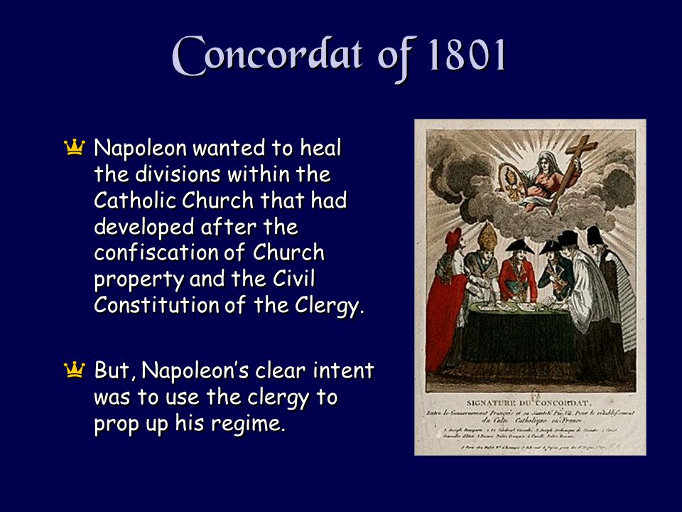 Concordat of 1801 aNapoleon wanted to heal the divisions within the Catholic Church that had developed after the confiscation of Church property and the Civil Constitution of the Clergy.